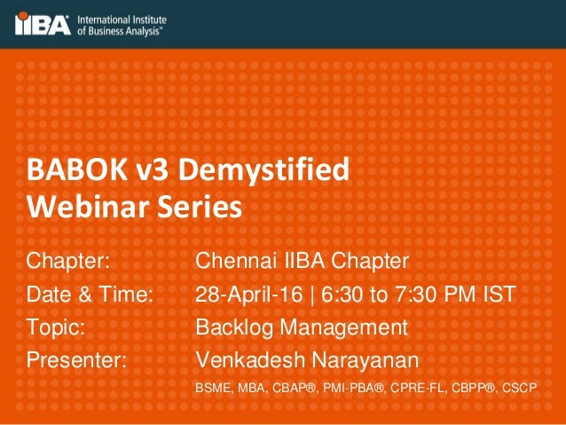 BABOK v3 Demystified Webinar Series Chapter: Chennai IIBA Chapter Date & Time: 28-April-16   6:30 to 7:30 PM IST Topic: Ba...
