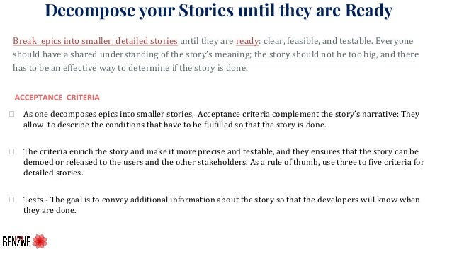 Decompose your Storiesuntil they are Ready Break epics into smaller, detailed stories until they are ready: clear, feasib...