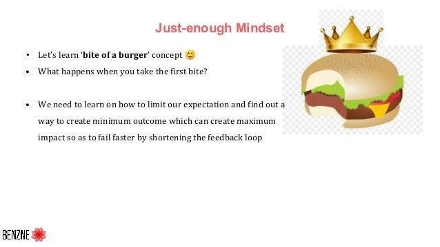 Just-enough Mindset • Let's learn 'bite of a burger' concept ☺ • What happens when you take the first bite? • We need to l...