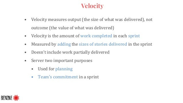 Velocity • Velocity measures output (the size of what was delivered), not outcome (the value of what was delivered) • Velo...