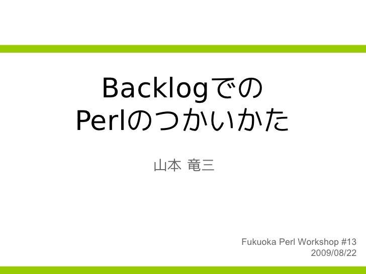 Backlogでの Perlのつかいかた    山本 竜三                Fukuoka Perl Workshop #13                           2009/08/22