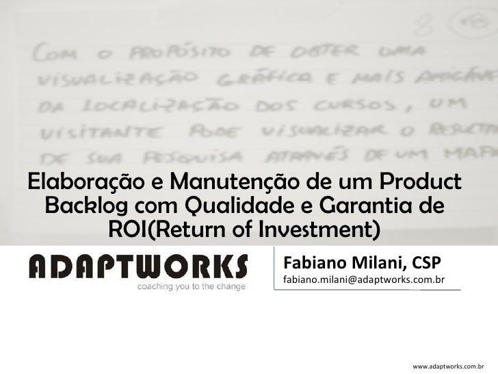 Elaboração e Manutenção de um Product Backlog com Qualidade e Garantia de ROI(Return of Investment) Fabiano Milani, CSP [e...