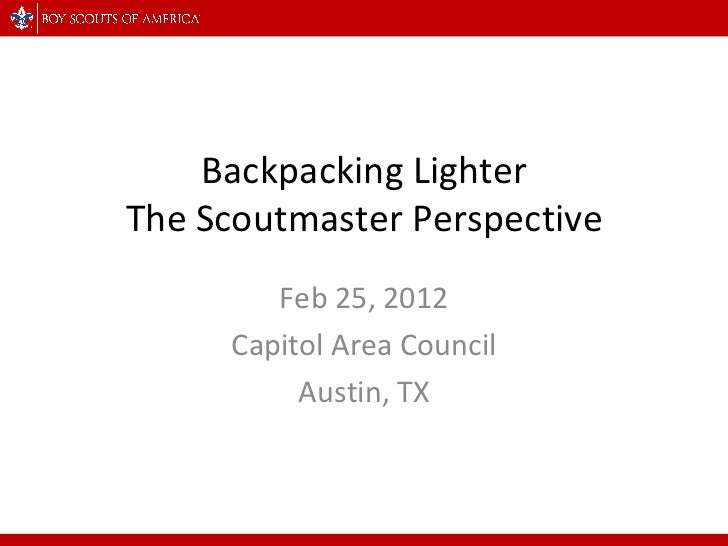 Backpacking Lighter The Scoutmaster Perspective Feb 25, 2012 Capitol Area Council Austin, TX