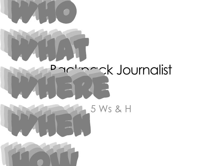 Who<br />What<br />Where<br />When<br />How<br />Backpack Journalist<br />Who<br />What<br />Where<br />When<br />How<br /...