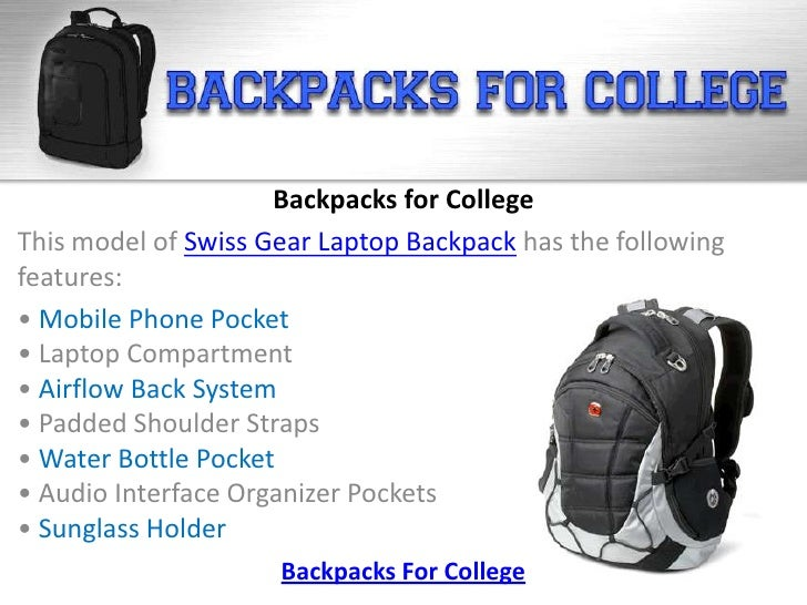 Backpacks for CollegeThis model of Swiss Gear Laptop Backpack has the followingfeatures:• Mobile Phone Pocket• Laptop Comp...