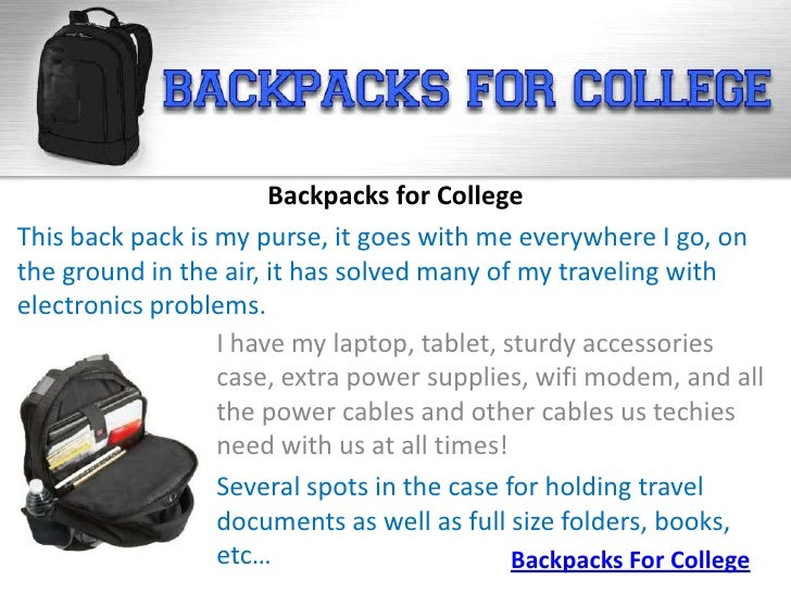 Backpacks for CollegeThis back pack is my purse, it goes with me everywhere I go, onthe ground in the air, it has solved m...