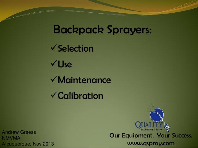 Backpack Sprayers: Selection  Use Maintenance  Calibration  Andrew Greess NMVMA Albuquerque, Nov 2013  Our Equipment. ...