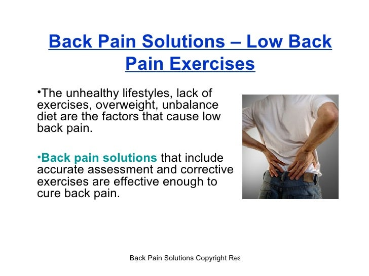 Back Pain Solutions – Low Back Pain Exercises <ul><li>The unhealthy lifestyles, lack of exercises, overweight, unbalance d...