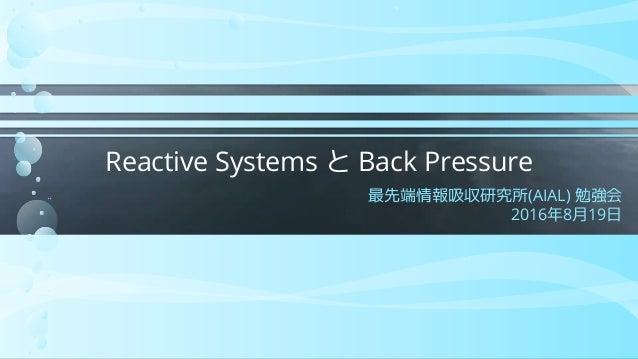 Reactive Systems と Back Pressure 最先端情報吸収研究所(AIAL) 勉強会 2016年8月19日