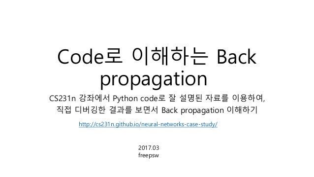 Code로 이해하는 Back propagation CS231n 강좌에서 Python code로 잘 설명된 자료를 이용하여, 직접 디버깅한 결과를 보면서 Back propagation 이해하기 http://cs231n.g...