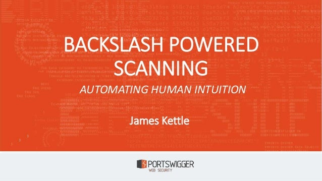 BACKSLASH POWERED SCANNING James Kettle AUTOMATING HUMAN INTUITION