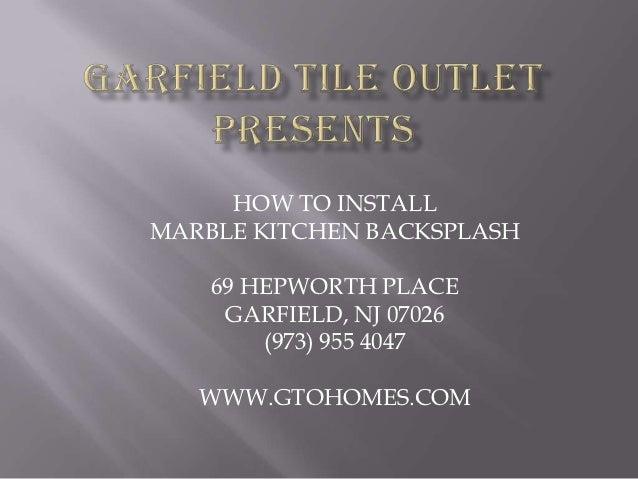 HOW TO INSTALLMARBLE KITCHEN BACKSPLASH    69 HEPWORTH PLACE     GARFIELD, NJ 07026        (973) 955 4047   WWW.GTOHOMES.COM