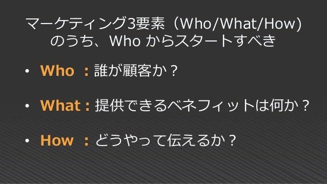 • Who :誰が顧客か? • What:提供できるベネフィットは何か? • How : どうやって伝えるか? マーケティング3要素(Who/What/How) のうち、Who からスタートすべき