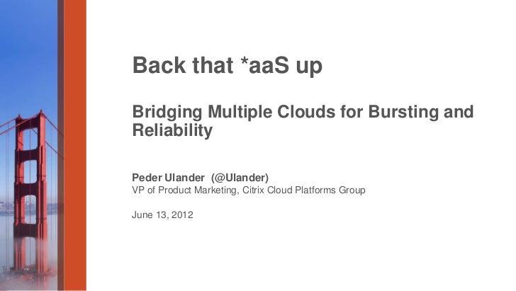Back that *aaS upBridging Multiple Clouds for Bursting andReliabilityPeder Ulander (@Ulander)VP of Product Marketing, Citr...