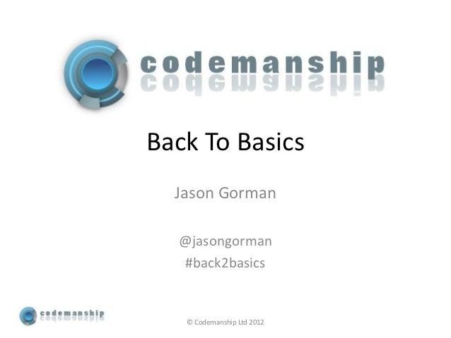 Back To Basics  Jason Gorman  @jasongorman  #back2basics   © Codemanship Ltd 2012