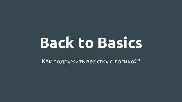 Back to Basics Как подружить верстку с логикой?
