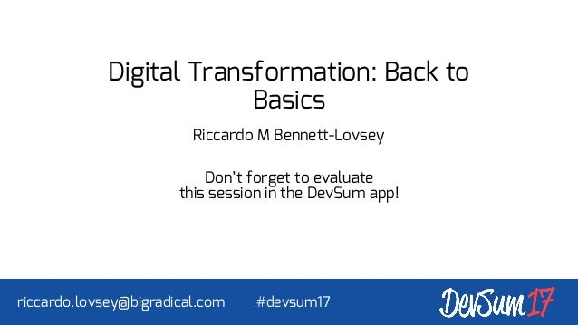 Digital Transformation: Back to Basics Riccardo M Bennett-Lovsey Don't forget to evaluate this session in the DevSum app! ...