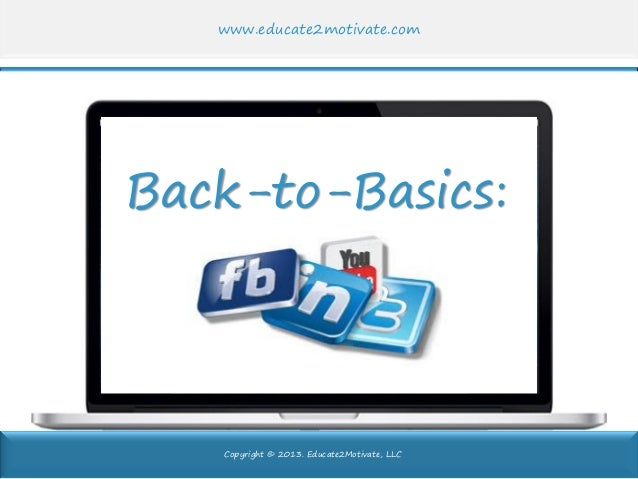 Copyright © 2013. Educate2Motivate, LLC www.educate2motivate.com Back-to-Basics: