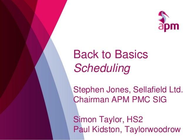 Back to Basics Scheduling Stephen Jones, Sellafield Ltd. Chairman APM PMC SIG Simon Taylor, HS2 Paul Kidston, Taylorwoodrow