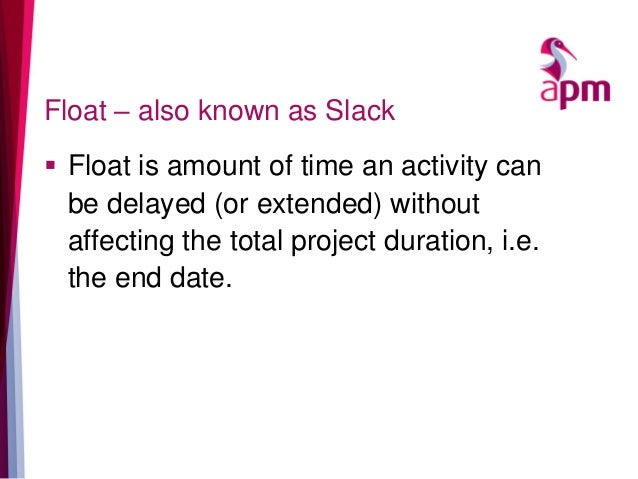 Float – also known as Slack  Float is amount of time an activity can be delayed (or extended) without affecting the total...