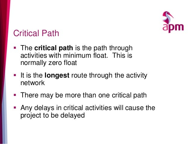 Critical Path  The critical path is the path through activities with minimum float. This is normally zero float  It is t...