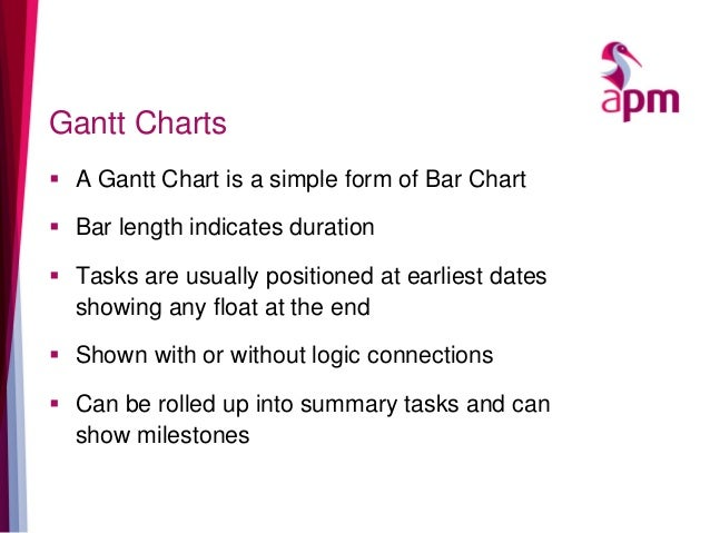 Gantt Charts  A Gantt Chart is a simple form of Bar Chart  Bar length indicates duration  Tasks are usually positioned ...