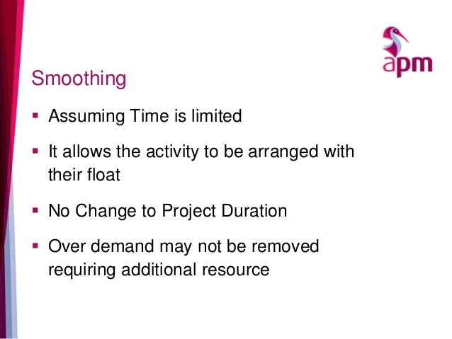 Smoothing  Assuming Time is limited  It allows the activity to be arranged with their float  No Change to Project Durat...