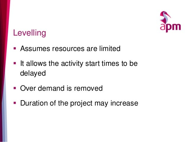 Levelling  Assumes resources are limited  It allows the activity start times to be delayed  Over demand is removed  Du...