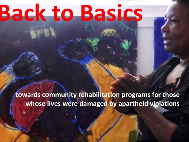 Back to Basics  towards community rehabilitation programs for those  whose lives were damaged by apartheid violations