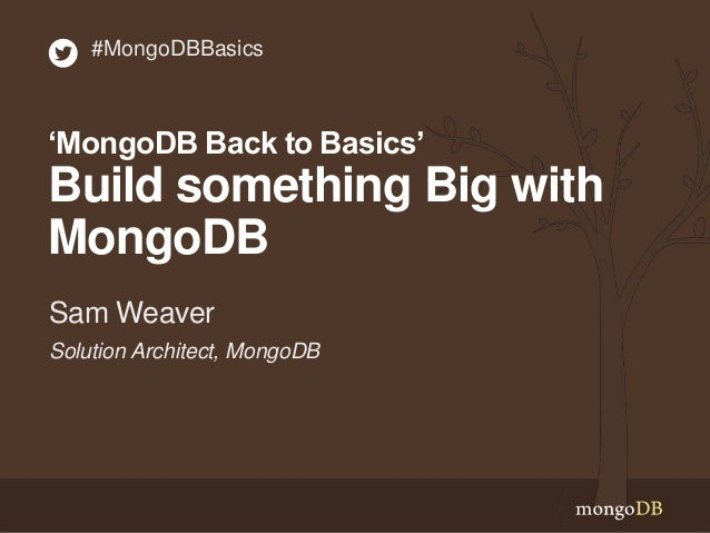 Solution Architect, MongoDB Sam Weaver #MongoDBBasics 'MongoDB Back to Basics' Build something Big with MongoDB