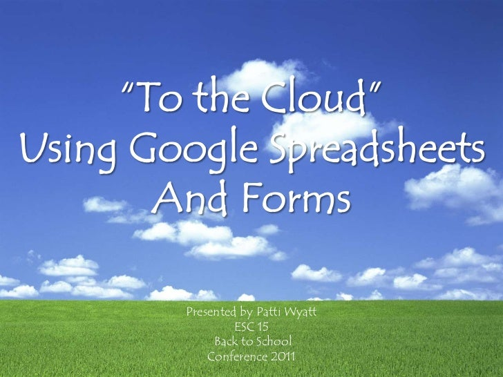 """To the Cloud""<br />Using Google Spreadsheets<br />And Forms<br />Presented by Patti Wyatt ESC 15<br /> Back to School <br..."