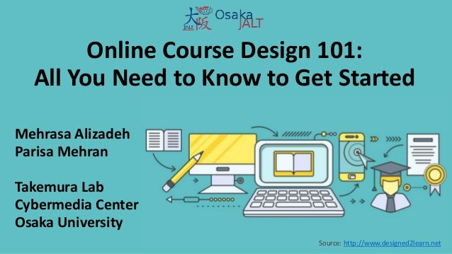 Online Course Design 101: All You Need to Know to Get Started Mehrasa Alizadeh Parisa Mehran Takemura Lab Cybermedia Cente...