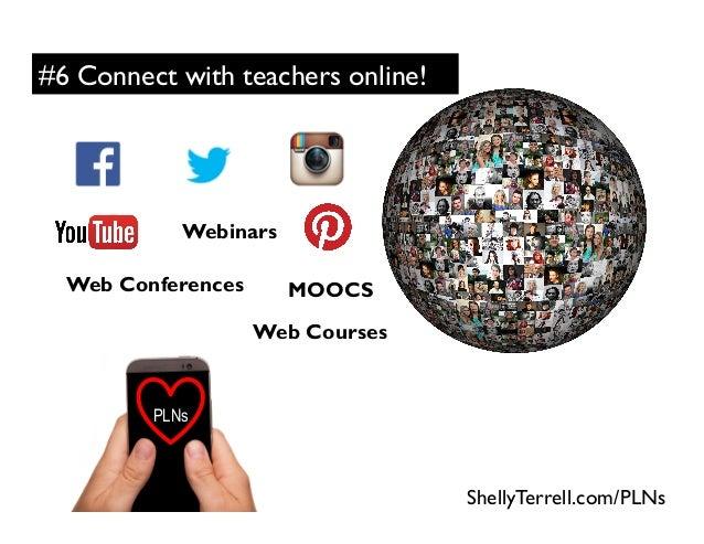 ShellyTerrell.com/PLNs PLNs #6 Connect with teachers online! Webinars MOOCSWeb Conferences Web Courses