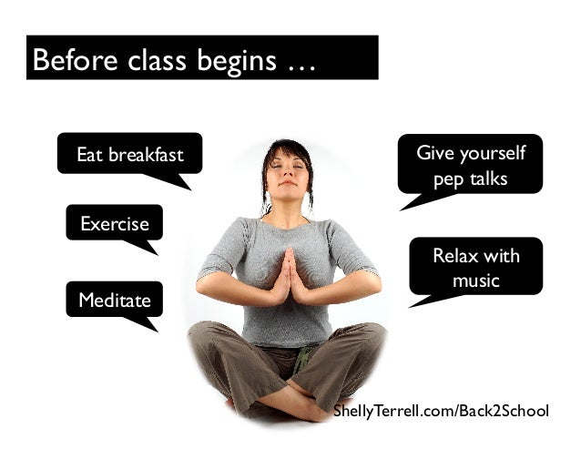 Before class begins … Exercise Eat breakfast Give yourself pep talks Relax with music Meditate ShellyTerrell.com/Back2Scho...