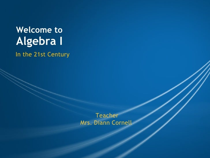 Welcome to  Algebra I In the 21st Century Teacher Mrs. Diann Cornell