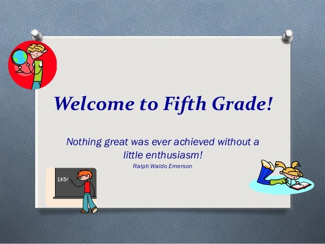 Welcome to Fifth Grade!  Nothing great was ever achieved without a  little enthusiasm!  Ralph Waldo Emerson
