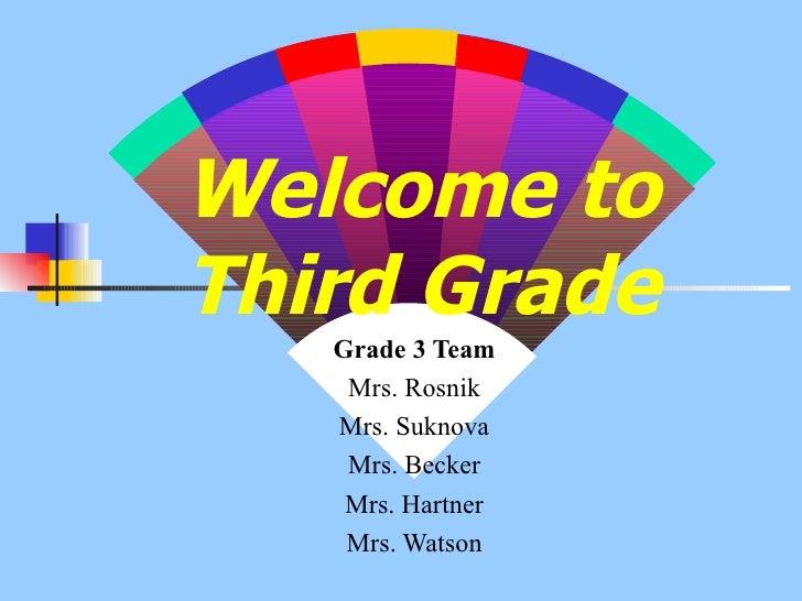 Welcome to Third Grade Grade 3 Team Mrs. Rosnik Mrs. Suknova Mrs. Becker Mrs. Hartner Mrs. Watson