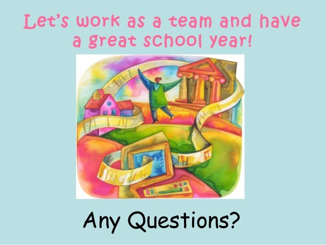 Let's work as a team and have a great school year! Any Questions?