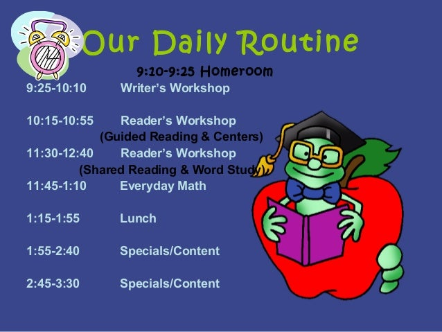 Our Daily Routine 9:10-9:25 Homeroom 9:25-10:10 Writer's Workshop 10:15-10:55 Reader's Workshop (Guided Reading & Centers)...
