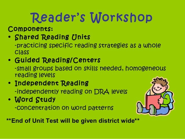 Reader's Workshop Components: • Shared Reading Units -practicing specific reading strategies as a whole class • Guided Rea...