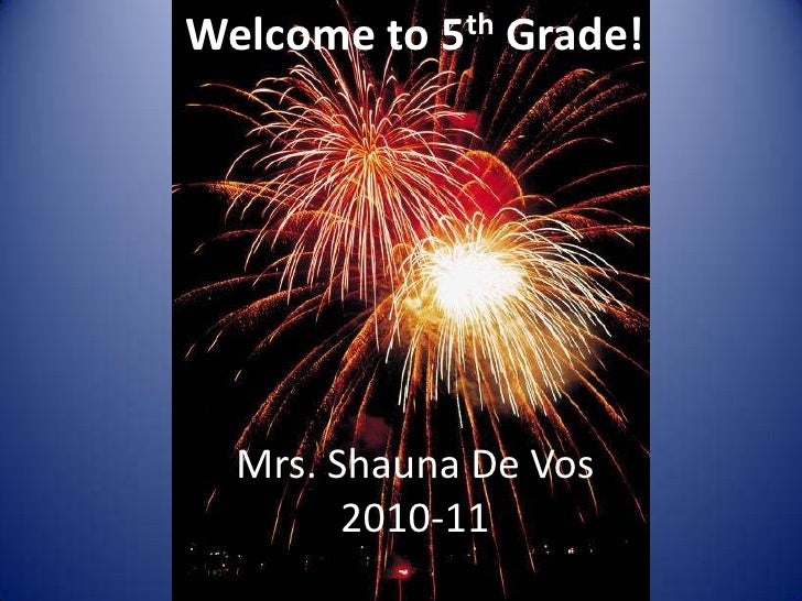 Welcome to 5th Grade!<br />Mrs. Shauna De Vos<br />2010-11<br />