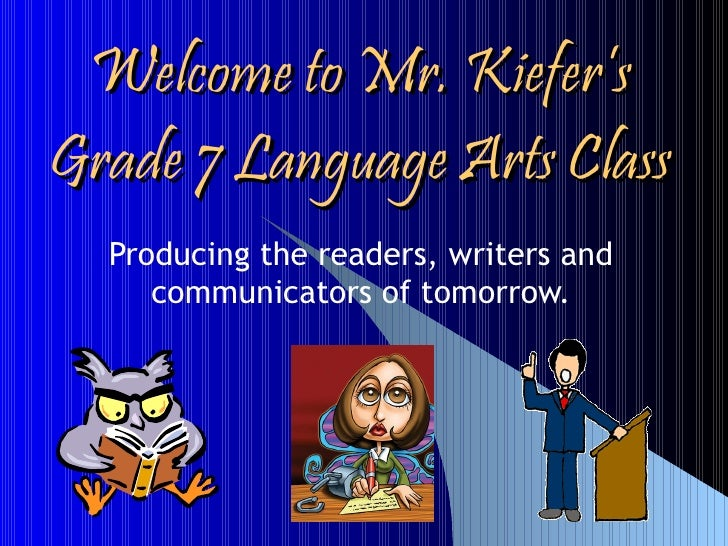 Welcome to Mr. Kiefer's Grade 7 Language Arts Class Producing the readers, writers and communicators of tomorrow.