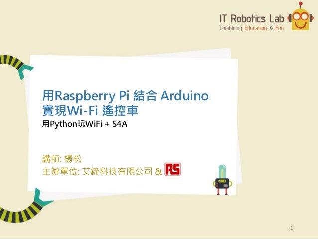 用Python玩WiFi + S4A 講師: 楊松 主辦單位: 艾鍗科技有限公司 & 用Raspberry Pi 結合 Arduino 實現Wi-Fi 遙控車 1