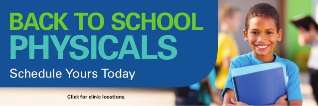 Click for clinic locations. Schedule Yours Today BACK TO SCHOOL PHYSICALS