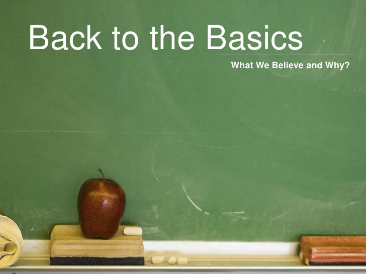 Back to the Basics<br />What We Believe and Why?<br />