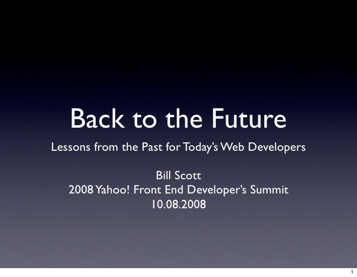 Back to the Future Lessons from the Past for Today's Web Developers                     Bill Scott    2008 Yahoo! Front En...