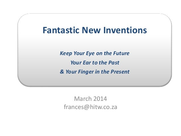 Fantastic New Inventions Keep Your Eye on the Future Your Ear to the Past & Your Finger in the Present March 2014 frances@...