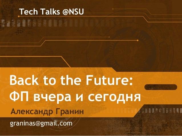 Tech Talks @NSU  Back to the Future:  ФП вчера и сегодня  Александр Гранин  graninas@gmail.com