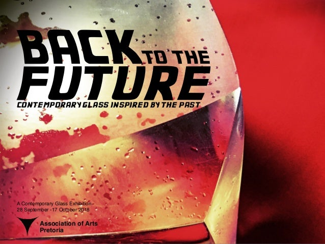 BACKTO THE futurecontemporary glass inspired by the past A Contemporary Glass Exhibition 28 September -17 October 2018 Ass...