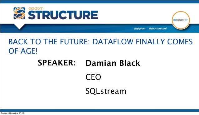 BACK TO THE FUTURE: DATAFLOW FINALLY COMES       OF AGE!                           SPEAKER:   Damian Black                ...